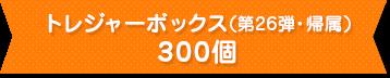 トレジャーボックス(第26弾・帰属)300個