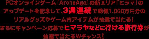 PCオンラインゲーム『ArcheAge』の新エリア「ヒラマ」のアップデートを記念して、3週連続で総額1,000万円分のリアルグッズやゲーム内アイテムが抽選で当たる!さらにキャンペーン応募でヒマラヤなどに行ける旅行券が抽選で当たるWチャンス!