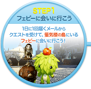STEP1 フェピーに会いに行こう 1日に1回届くメールからクエストを受けて、蜃気楼の島にいるフェピーに会いに行こう!