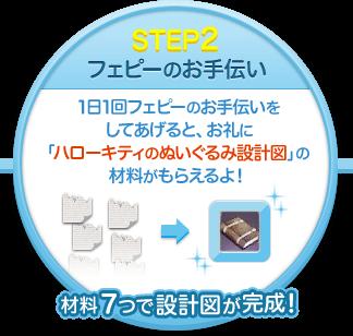 STEP2 フェピーのお手伝い 1日1回フェピーのお手伝いをしてあげると、お礼に「ハローキティのぬいぐるみ設計図」の材料がもらえるよ!