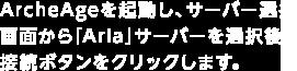 ArcheAgeを起動し、サーバー選択画面から「Aria」サーバーを選択後、接続ボタンをクリックします。