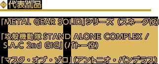 代表作品「METAL GEAR SOLID」シリーズ (スネーク役)「攻殻機動隊STAND ALONE COMPLEX / S.A.C 2nd GIG」(バトー役)「マスク・オブ・ゾロ」(アントニオ・バンデラス)
