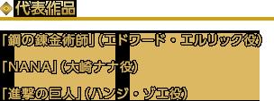 代表作品「鋼の錬金術師」(エドワード・エルリック役)「NANA」(大崎ナナ役)「進撃の巨人」(ハンジ・ゾエ役)