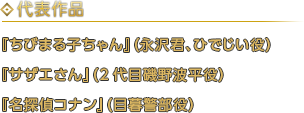 代表作 『ちびまる子ちゃん』(永沢君、ひでじい役)『サザエさん』(2代目磯野波平役)『名探偵コナン』(目暮警部役)
