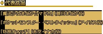 代表作品「魔法少女まどか☆マギカ」(鹿目まどか役)「ポケットモンスター ベストウイッシュ」(アイリス役)「妖怪ウォッチ」(未空イナホ役)