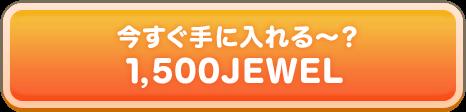 今すぐ手に入れる~? 1,500JEWEL