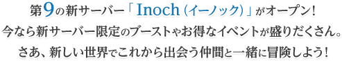 第9の新サーバー「 Inoch(イーノック)」がオープン!今なら新サーバー限定のブーストやお得なイベントが盛りだくさん。さあ、新しい世界でこれから出会う仲間と一緒に冒険しよう!