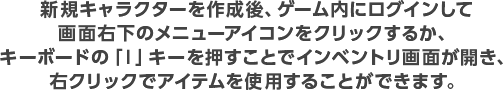新規キャラクターを作成後、ゲーム内にログインして画面右下のメニューアイコンをクリックするか、キーボードの「I」キーを押すことでインベントリ画面が開き、右クリックでアイテムを使用することができます。
