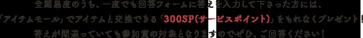 全難易度のうち、一度でも回答フォームに答えを入力して下さった方には、「アイテムモール」でアイテムと交換できる「300SP(サービスポイント)」をもれなくプレゼント!答えが間違っていても参加賞の対象となりますのでぜひ、ご回答ください!