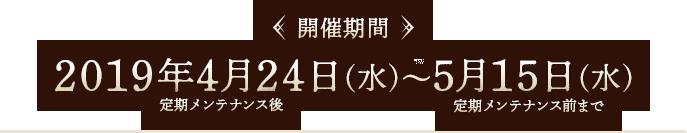 【開催期間】2019年4月24日(水)定期メンテナンス後~5月15日(水)定期メンテナンス前まで
