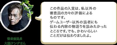 審査委員長大槻ケンヂさん この作品の入賞は、私以外の 審査員の方々の評価によるものです。ゲームユーザー以外の読者にも伝わる内容の物語りを読みたかったところです。でも、かわいらしいことだけは伝わりましたよ。