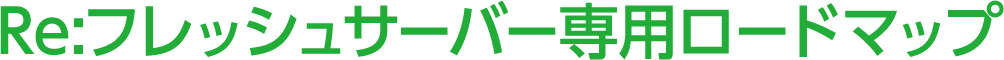 Re:フレッシュサーバー専用ロードマップ