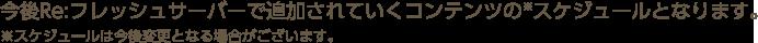 今後Re:フレッシュサーバーで追加されていくコンテンツのスケジュールとなります。※スケジュールは今後変更となる場合がございます。