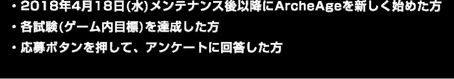 ・2018年4月18日(水)メンテナンス後以降にArcheAgeを新しく始めた方・各試験(ゲーム内目標)を達成した方・応募ボタンを押して、アンケートに回答した方