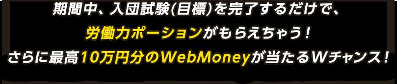 期間中、入団試験(目標)を完了するだけで、労働力ポーションがもらえちゃう!さらに最高10万円分のWebMoneyが当たるWチャンス!