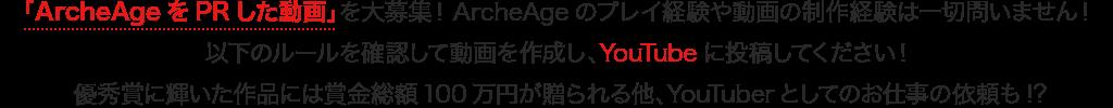「ArcheAgeをPRした動画」を大募集!ArcheAgeのプレイ経験や動画の制作経験は一切問いません!以下のルールを確認して動画を作成し、YouTubeに投稿してください!優秀賞に輝いた作品には賞金総額100万円が贈られる他、YouTuberとしてのお仕事の依頼も!?