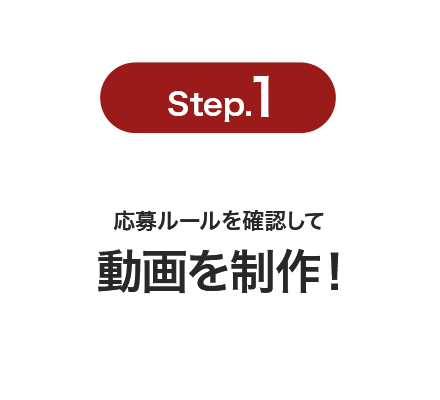 Step.1 応募ルールを確認して動画を制作!
