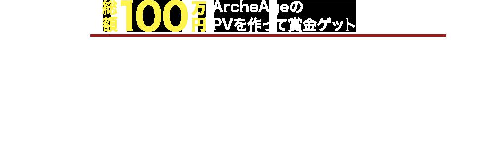 総額100万円ArcheAgeのPVを作って賞金ゲット!アーキエイジで動画をつくろう!キャンペーン