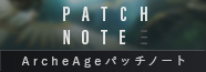 PATCH NOTE ArcheAgeパッチノート