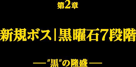 第2章 新規ボス|黒曜石7段階 -黒の隆盛-