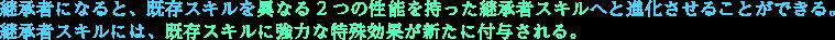 継承者になると、既存スキルを異なる2つの性能を持った継承者スキルへと進化させることができる。継承者スキルには、既存スキルに強力な特殊効果が新たに付与される。