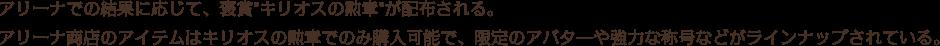 アリーナでの結果に応じて、褒賞「キリオスの勲章」が配布される。アリーナ商店のアイテムはキリオスの勲章でのみ購入可能で、限定のアバタ―や強力な称号などがラインナップされている。