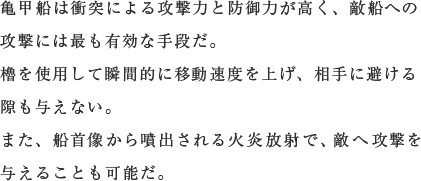 亀甲船は衝突による攻撃力と防御力が高く、敵船への攻撃には最も有効な手段だ。櫓を使用して瞬間的に移動速度を上げ、相手に避ける隙も与えない。また、船首像から噴出される火炎放射で、敵へ攻撃を与えることも可能だ。