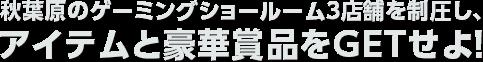 秋葉原のゲーミングショールーム3店舗を制圧し、アイテムと豪華賞品をGETせよ!