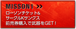 MISSION1 ローソンチケット&サークルKサンクス前売券購入で武器をGET!