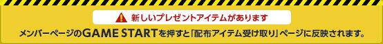 新しいプレゼントアイテムがあります メンバーページのGAME STARTを押すと「配布アイテム受け取り」ページに反映されます。