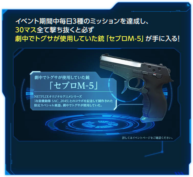 イベント期間中毎日3種のミッションを達成し、30マス全て撃ち抜くと必ず劇中でトグサが使用していた銃「セブロM-5」が手に入る!