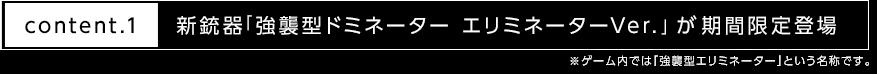 content.1 新銃器「強襲型ドミネーター エリミネーターVer.」が期間限定登場 ※ゲーム内では「強襲型エリミネーター」という名称です。