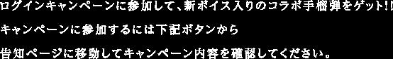 ログインキャンペーンに参加して、新ボイス入りのコラボ手榴弾をゲット!!キャンペーンに参加するには下記ボタンから告知ページに移動してキャンペーン内容を確認してください。