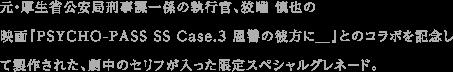 元・厚生省公安局刑事課一係の執行官、狡噛 慎也の映画『PSYCHO-PASS SS Case.3 恩讐の彼方に__』とのコラボを記念して製作された、劇中のセリフが入った限定スペシャルグレネード。