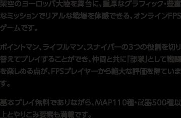 架空のヨーロッパ大陸を舞台に、重厚なグラフィック・豊富なミッションでリアルな戦場を体験できる、オンラインFPSゲームです。ポイントマン、ライフルマン、スナイパーの3つの役割を切り替えてプレイすることができ、仲間と共に「部隊」として戦闘を楽しめる点が、FPSプレイヤーから絶大な評価を得ています。基本プレイ無料でありながら、MAP110種・武器500種以上とやりこみ要素も満載です。