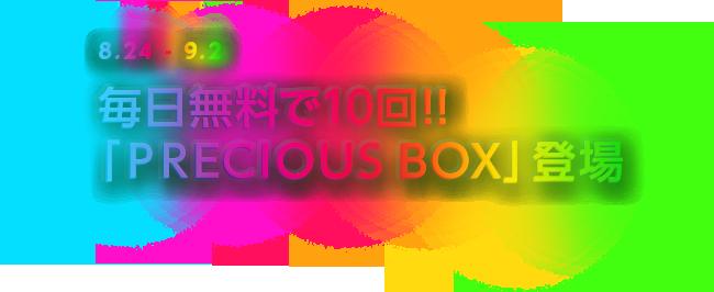8.24-9.2 毎日無料で10回!!「PRECIOUS BOX」登場
