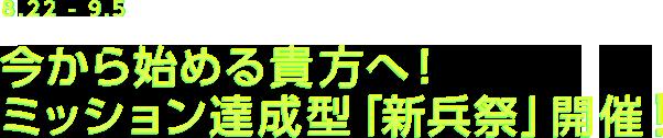 8.22-9.5 今から始める貴方へ!ミッション達成型「新兵祭」開催!