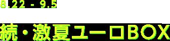 8.22-9.5 続・激夏ユーロBOX