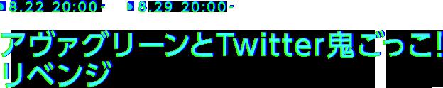 8.22 20:00- 8.29 20:00- アヴァグリーンとTwitter鬼ごっこ!リベンジ