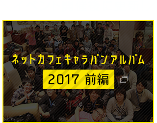 イベント開催後に更新!ネットカフェキャラバンアルバム2017 前編