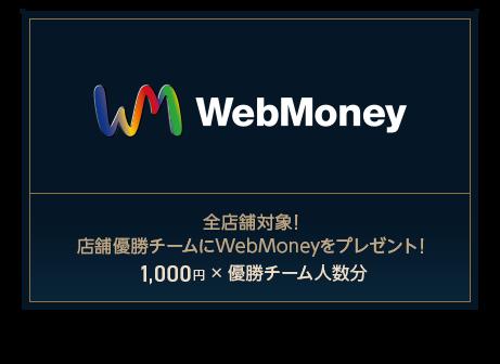 WebMoney 全店舗対象!店舗優勝チームにWebMoneyをプレゼント!1,000円 × 優勝チーム人数分