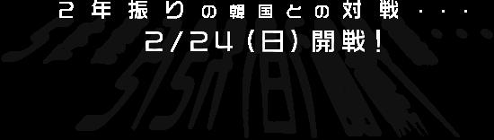 2年ぶりの韓国との対戦…2/24(日)開戦!