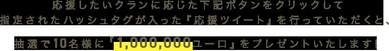 応援したいクランに応じた下記ボタンをクリックして指定されたハッシュタグが入った『応援ツイート』を行っていただくと、抽選で10名様に『1,000,000ユーロ』をプレゼントいたします!