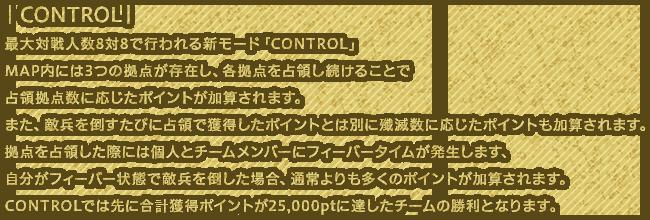 最大対戦人数8対8で行われる新モードCONTROL」MAP内には3つの拠点が存在し、各拠点を占領し続けることで占領拠点数に応じたポイントが加算されます。また、敵兵を倒すたびに占領で獲得したポイントとは別に殲滅数に応じたポイントも加算されます。拠点を占領した際には個人とチームメンバーにフィーバータイムが発生します、自分がフィーバー状態で敵兵を倒した場合、通常よりも多くのポイントが加算されます。CONTROLでは先に合計獲得ポイントが25,000ptに達したチームの勝利となります。