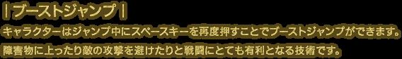 キャラクターはジャンプ中にスペースキーを再度押すことでブーストジャンプができます。障害物に上ったり敵の攻撃を避けたりと戦闘にとても有利となる技術です。