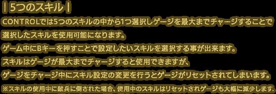 CONTROLでは5つのスキルの中から1つ選択しゲージを最大までチャージすることで選択したスキルを使用可能になります。ゲーム中にBキーを押すことで設定したいスキルを選択する事が出来ます。スキルはゲージが最大までチャージすると使用できますが、ゲージをチャージ中にスキル設定の変更を行うとゲージがリセットされてしまいます。※スキルの使用中に敵兵に倒された場合、使用中のスキルはリセットされゲージも大幅に減少します.