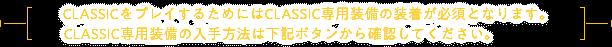 CLASSICをプレイするためにはCLASSIC専用装備の装着が必須となります。CLASSIC専用装備の入手方法は下記ボタンから確認してください。