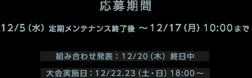 応募期間 12/5(水)定期メンテナンス終了後~12/17(月)10:00まで 組み合わせ発表:12/20(木)終日中 大会実施日:12/22.23(土・日)18:00~