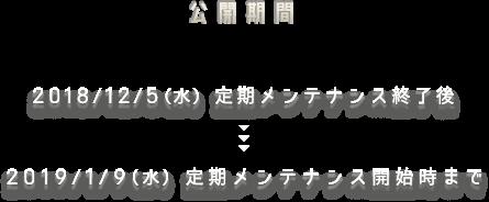 公開期間 2018/12/5(水)定期メンテナンス終了後 ~ 2019/1/9(水)定期メンテナンス開始時まで