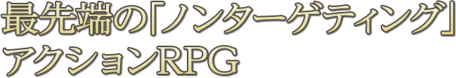 最先端の「ノーターゲティング」アクションRPG